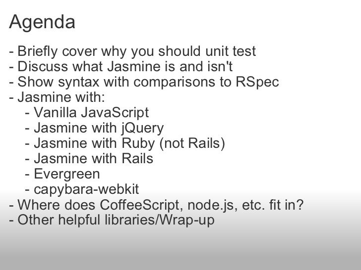 Agenda <ul><li>- Briefly cover why you should unit test </li></ul><ul><li>- Discuss what Jasmine is and isn't  </li></ul><...
