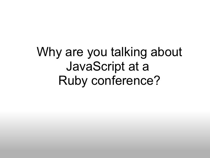Why are you talking about JavaScript at a Ruby conference?