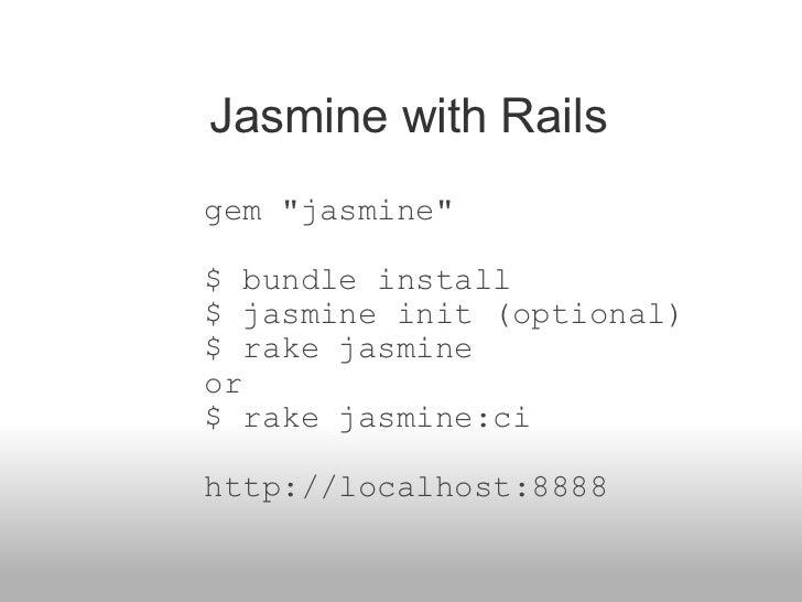 "Jasmine with Rails gem ""jasmine"" $ bundle install $ jasmine init (optional) $ rake jasmine or $ rake jasmine:c..."