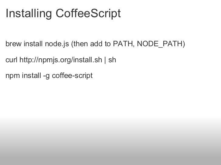 Installing CoffeeScript <ul><li>brew install node.js (then add to PATH, NODE_PATH) </li></ul><ul><li>curl http://npmjs.org...