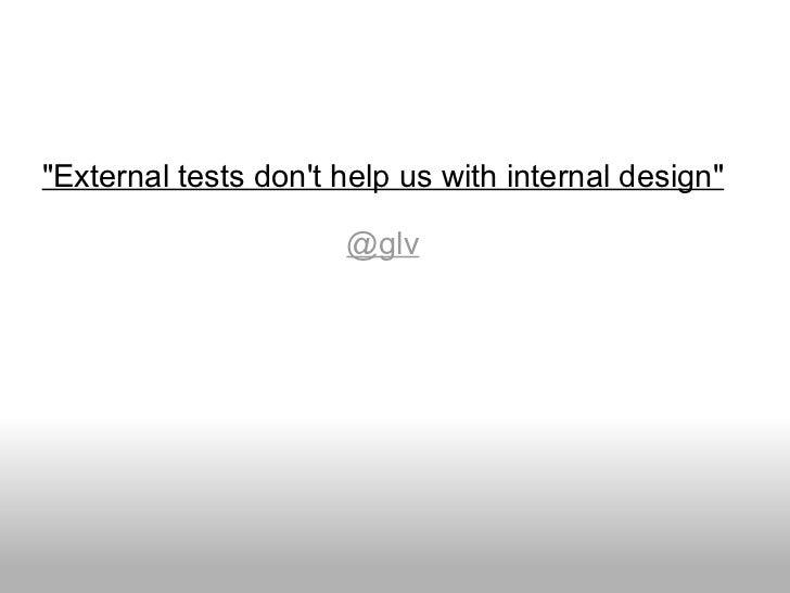 """External tests don't help us with internal design"" @glv"