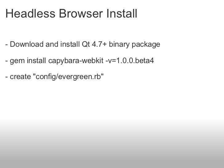 Headless Browser Install <ul><li>- Download and install Qt 4.7+ binary package </li></ul><ul><li>- gem install capybara-we...