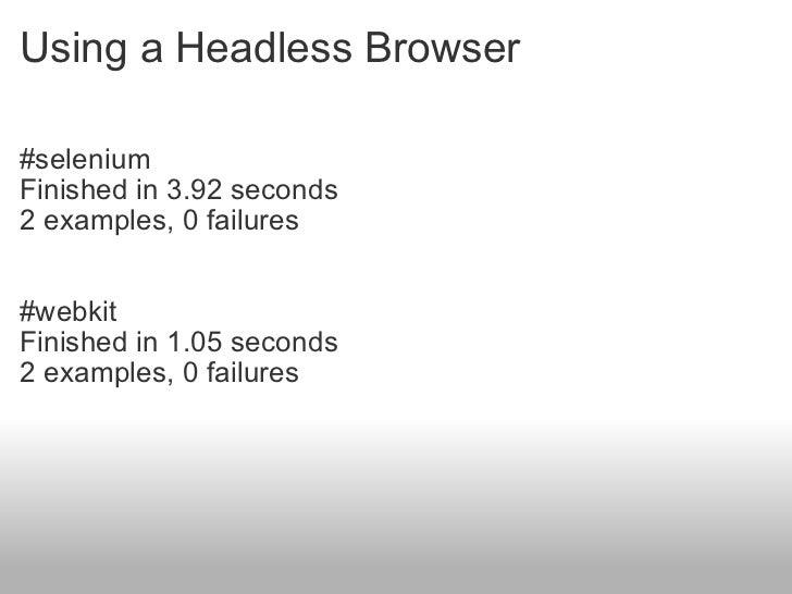 Using a Headless Browser <ul><li>#selenium </li></ul><ul><li>Finished in 3.92 seconds </li></ul><ul><li>2 examples, 0 fail...
