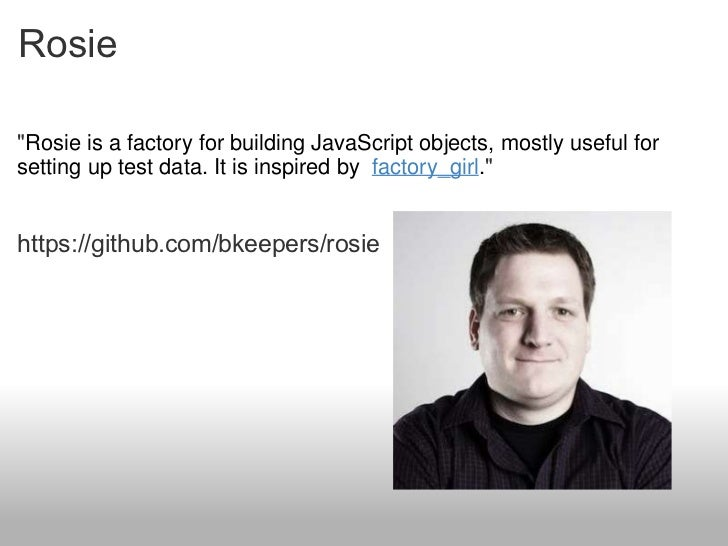 Rosie <ul><li>&quot; Rosie is a factory for building JavaScript objects, mostly useful for setting up test data. It is ins...