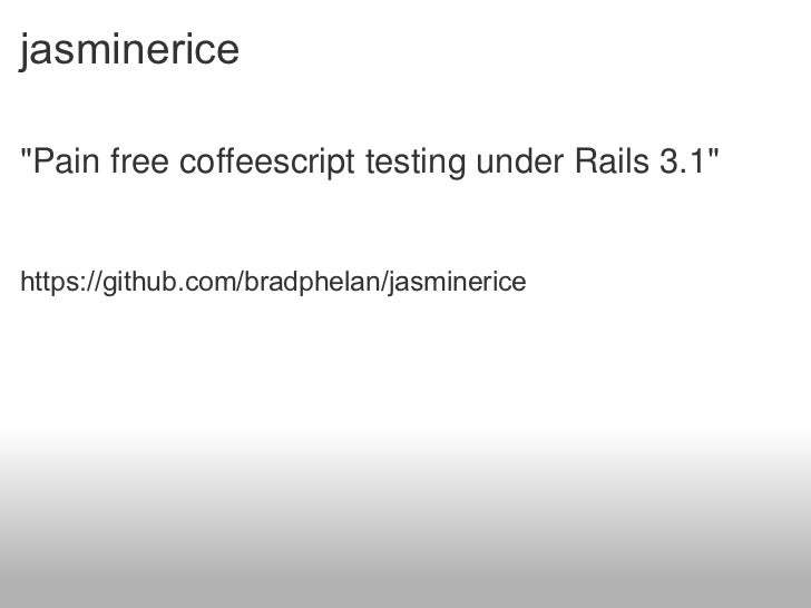jasminerice <ul><li>&quot;Pain free coffeescript testing under Rails 3.1&quot; </li></ul><ul><li>https://github.com/bradph...