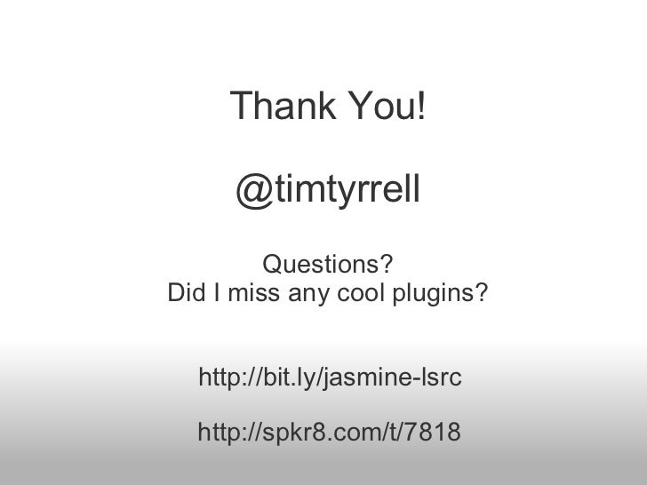 Thank You! @timtyrrell Questions? Did I miss any cool plugins? http://bit.ly/jasmine-lsrc http://spkr8.com/t/7818
