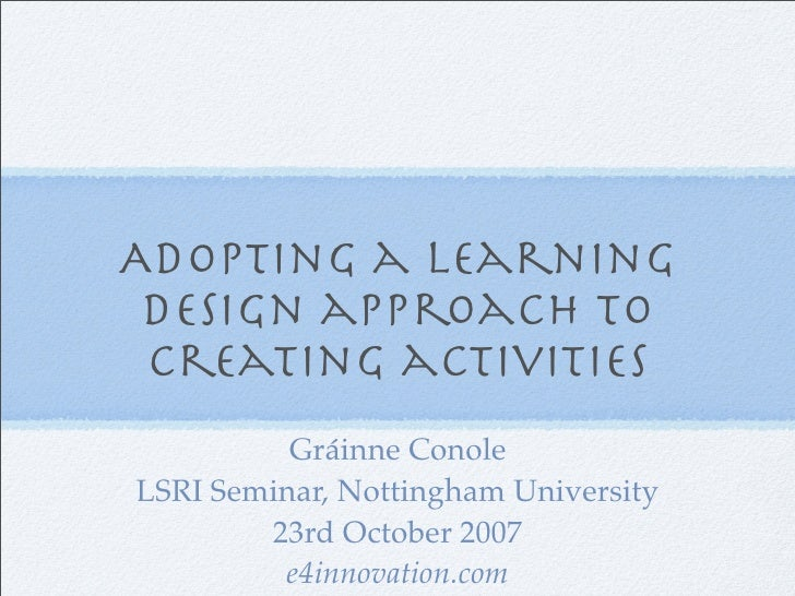 Adopting a learning  design approach to  creating activities           Gráinne Conole LSRI Seminar, Nottingham University ...