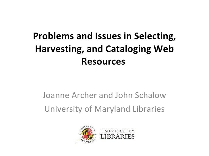 Problems and Issues in Selecting, Harvesting, and Cataloging Web Resources  Joanne Archer and John Schalow University of M...