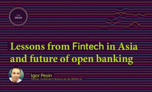 Igor Pesin Partner, Investment Director @ Life.SREDA VC Lessons from Fintech in Asia and future of open banking