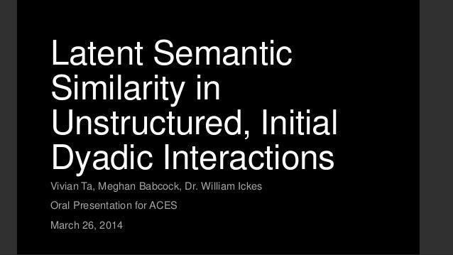 Latent Semantic Similarity in Unstructured, Initial Dyadic Interactions Vivian Ta, Meghan Babcock, Dr. William Ickes Oral ...