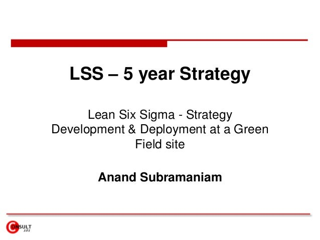 LSS – 5 year Strategy Lean Six Sigma - Strategy Development & Deployment at a Green Field site Anand Subramaniam