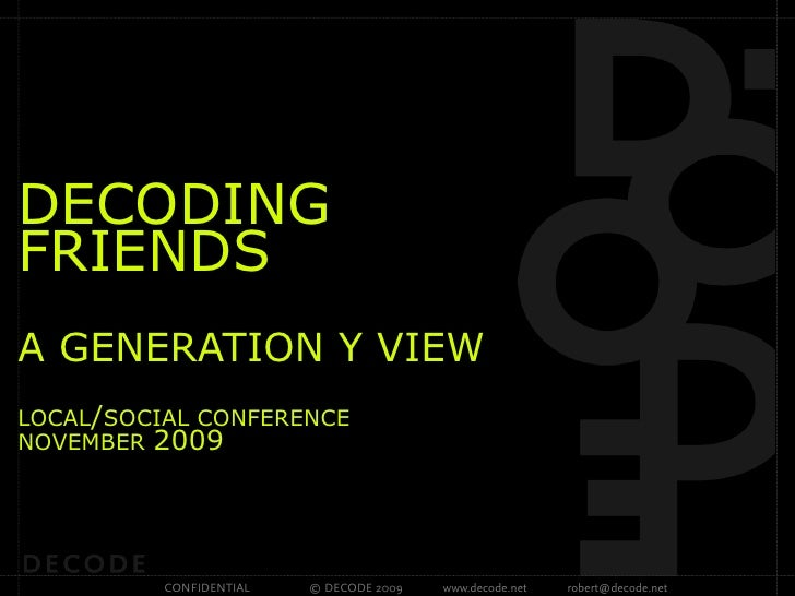 DECODING FRIENDS A GENERATION Y VIEW LOCAL/SOCIAL CONFERENCE NOVEMBER 2009               CONFIDENTIAL   © DECODE 2009   ww...