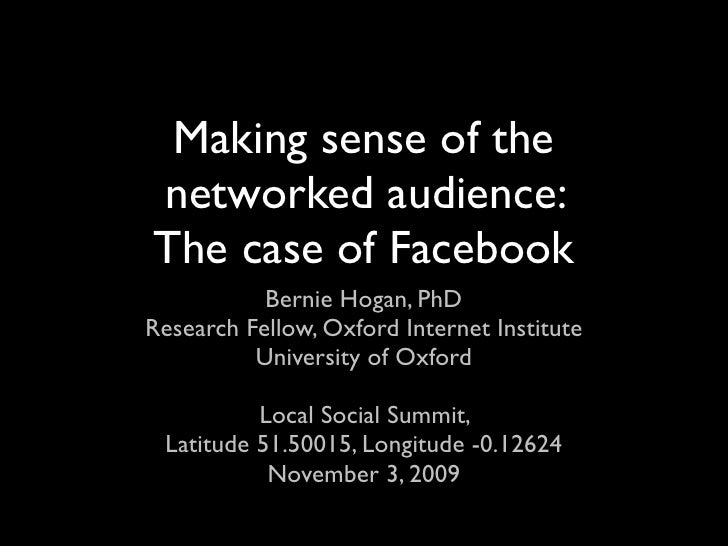 Making sense of the networked audience: The case of Facebook            Bernie Hogan, PhD Research Fellow, Oxford Internet...