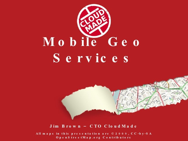 Mobile Geo Services <ul><li>Jim Brown – CTO CloudMade </li></ul>All maps in this presentation are © 2009, CC-by-SA OpenStr...