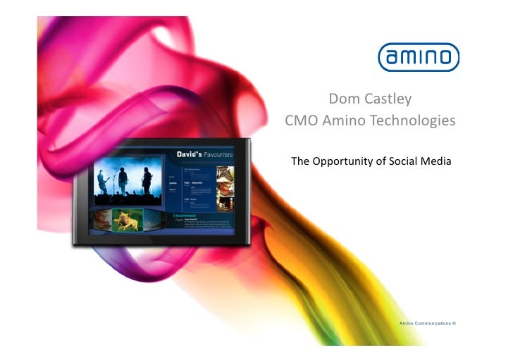 Dom	   Castley	    CMO	   Amino	   Technologies	      The	   Opportunity	   of	   Social	   Media	                        ...