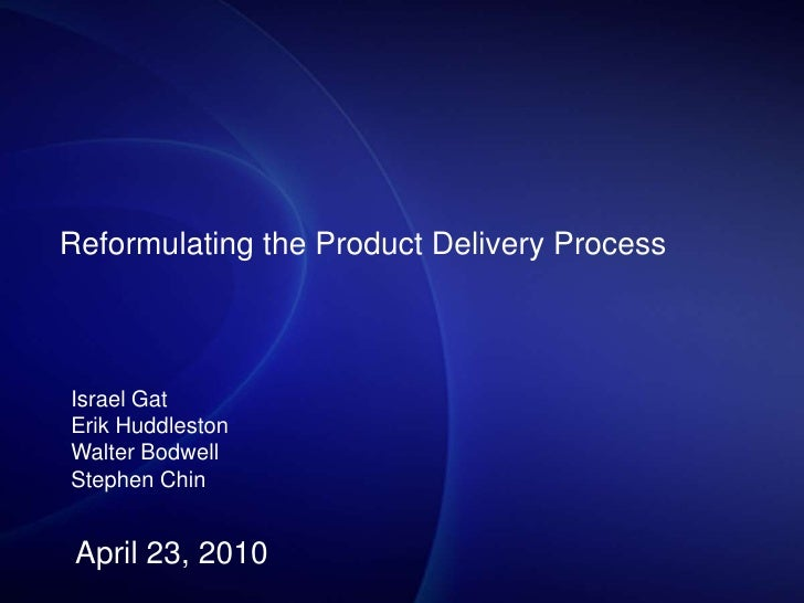Reformulating the Product Delivery Process<br />Israel Gat<br />Erik Huddleston<br />Walter Bodwell<br />Stephen Chin<br /...
