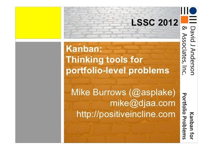 LSSC 2012Kanban:Thinking tools forportfolio-level problems Mike Burrows (@asplake)                                Por*ol...