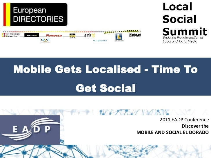 Mobile Gets Localised - Time To          Get Social                                2011 EADP Conference                   ...
