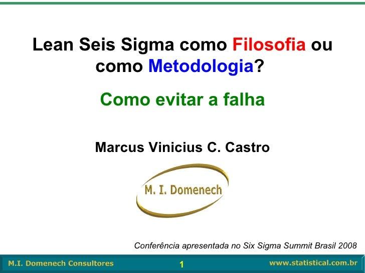 Marcus Vinicius C. Castro Lean Seis Sigma como  Filosofia  ou como  Metodologia ?  Como evitar a falha Conferência apresen...