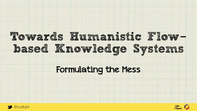@cyetain Towards Humanistic Flow- based Knowledge Systems Formulating the Mess