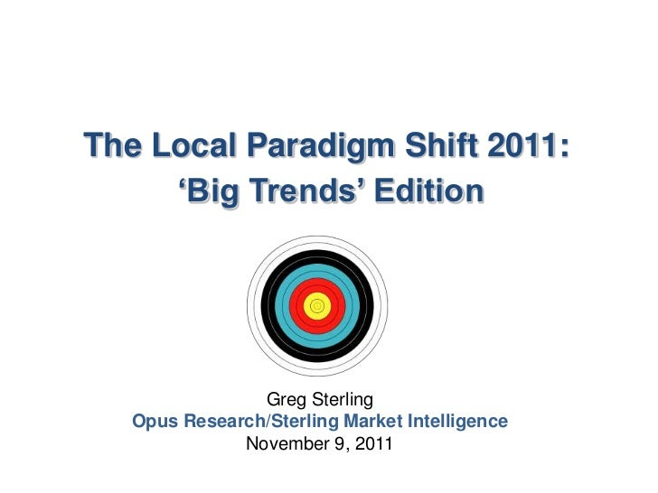 "The Local Paradigm Shift 2011:     ""Big Trends"" Edition               Greg Sterling  Opus Research/Sterling Market Intelli..."