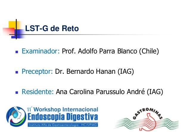 LST-G de Reto Examinador: Prof. Adolfo Parra Blanco (Chile) Preceptor: Dr. Bernardo Hanan (IAG) Residente: Ana Carolina...