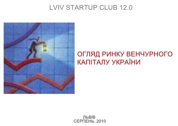ЛЬВІВ  СЕРПЕНЬ, 2010 ОГЛЯД РИНКУ ВЕНЧУРНОГО КАПІТАЛУ УКРАЇНИ L VIV  S TARTUP   CLUB  12 .0