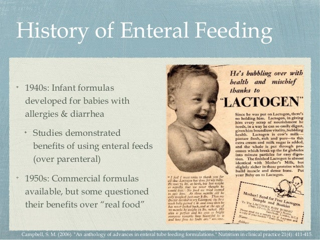 History of Enteral Feeding 1940s: Infant formulas developed for babies with allergies & diarrhea Studies demonstrated bene...