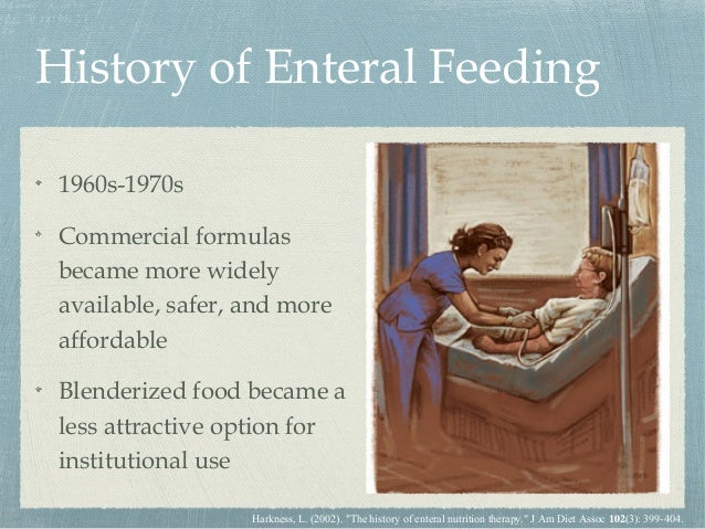 History of Enteral Feeding 1960s-1970s Commercial formulas became more widely available, safer, and more affordable Blende...