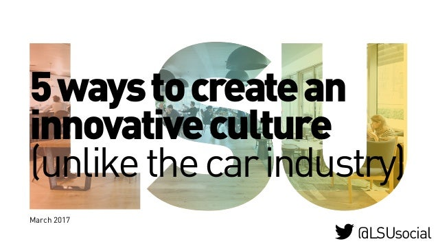 5waystocreatean innovativeculture (unlikethecarindustry) March 2017 @LSUsocial