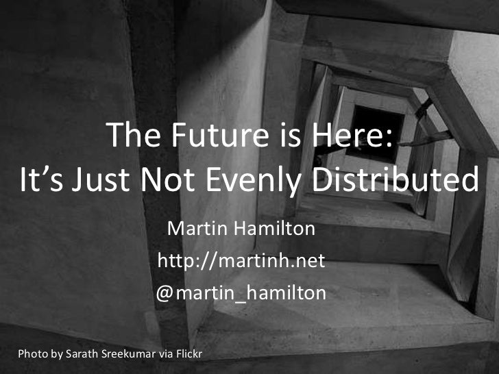 The Future is Here:It's Just Not Evenly Distributed                           Martin Hamilton                          htt...