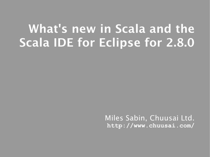 What's new in Scala and the Scala IDE for Eclipse for 2.8.0                    Miles Sabin, Chuusai Ltd.                ht...
