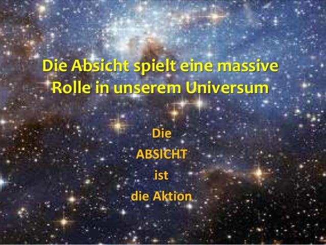 Die Absicht spielt eine massive Rolle in unserem Universum Die ABSICHT ist die Aktion