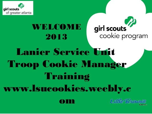 WELCOME       2013  Lanier Service Unit Troop Cookie Manager       Trainingwww.lsucookies.weebly.c          om