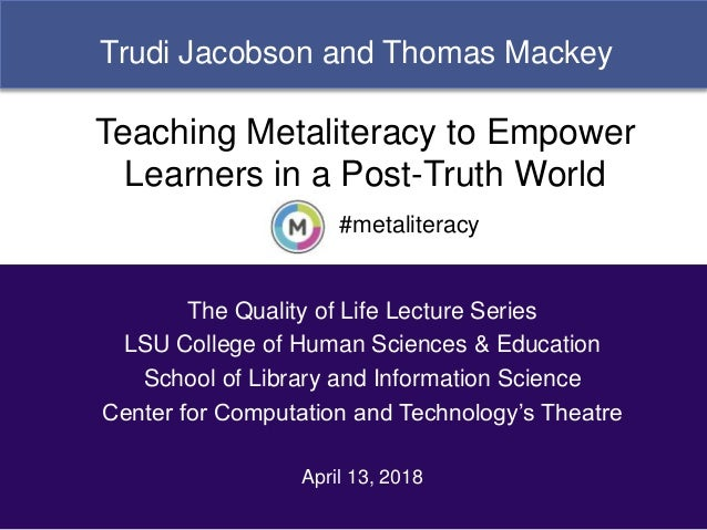 1 Trudi Jacobson and Thomas Mackey #metaliteracy Teaching Metaliteracy to Empower Learners in a Post-Truth World The Quali...
