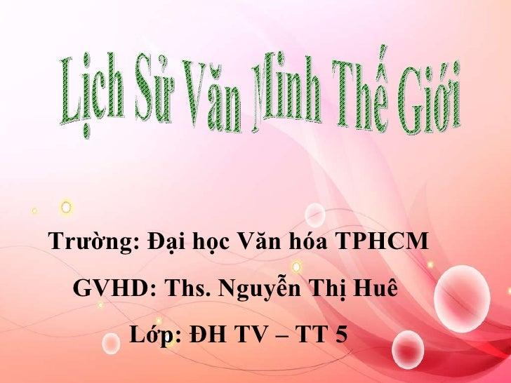 Lịch Sử Văn Minh Thế Giới Trường: Đại học Văn hóa TPHCM GVHD: Ths. Nguyễn Thị Huê  Lớp: ĐH TV – TT 5