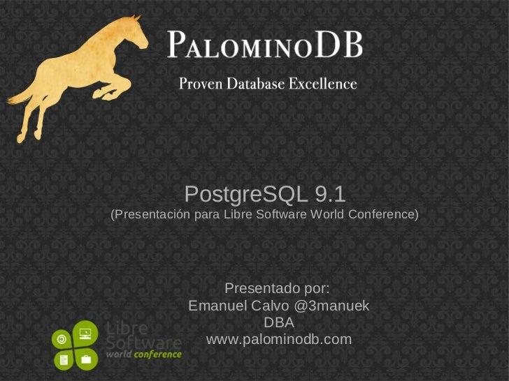 PostgreSQL 9.1(Presentación para Libre Software World Conference)                Presentado por:            Emanuel Calvo ...