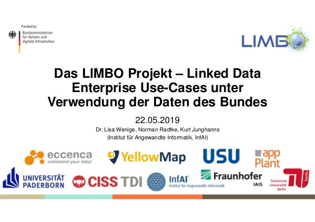 Funded by Das LIMBO Projekt – Linked Data Enterprise Use-Cases unter Verwendung der Daten des Bundes 22.05.2019 Dr. Lisa W...