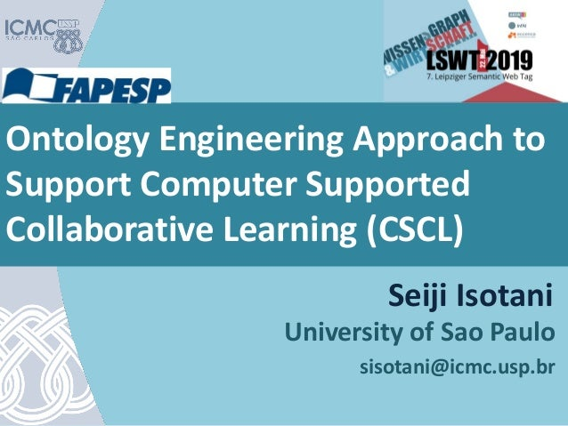 Ontology Engineering Approach to Support Computer Supported Collaborative Learning (CSCL) University of Sao Paulo sisotani...