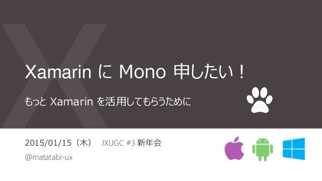 Xamarin に Mono 申したい! 2015/01/15(木) JXUGC #3 新年会 @matatabi-ux もっと Xamarin を活用してもらうために