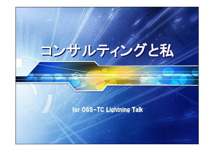 コンサルティングと私     for OSS-TC Lightning Talk