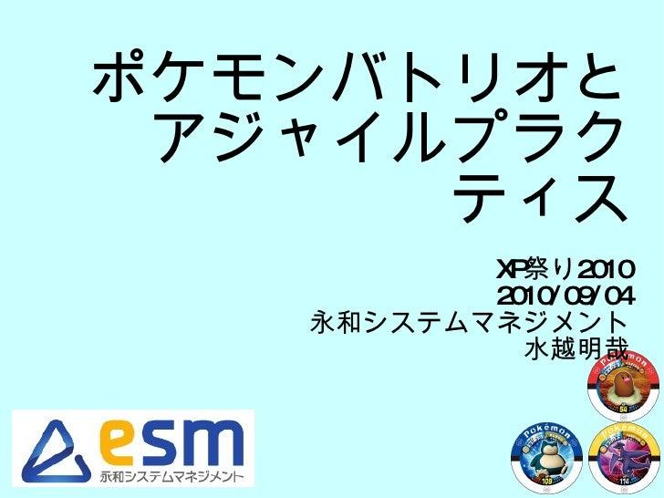 ポケモンバトリオと アジャイルプラクティス XP 祭り 2010 2010/09/04 永和システムマネジメント 水越明哉