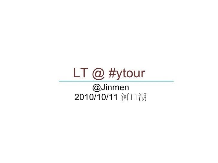 <ul>LT @ #ytour </ul><ul>@Jinmen <li>2010/10/11  河口湖 </li></ul><ul>____________________________ </ul>