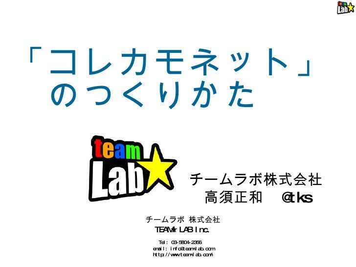 「コレカモネット」  のつくりかた チームラボ株式会社  高須正和  @tks