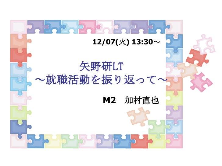12/07(火) 13:30~<br />矢野研LT~就職活動を振り返って~<br />M2 加村直也<br />