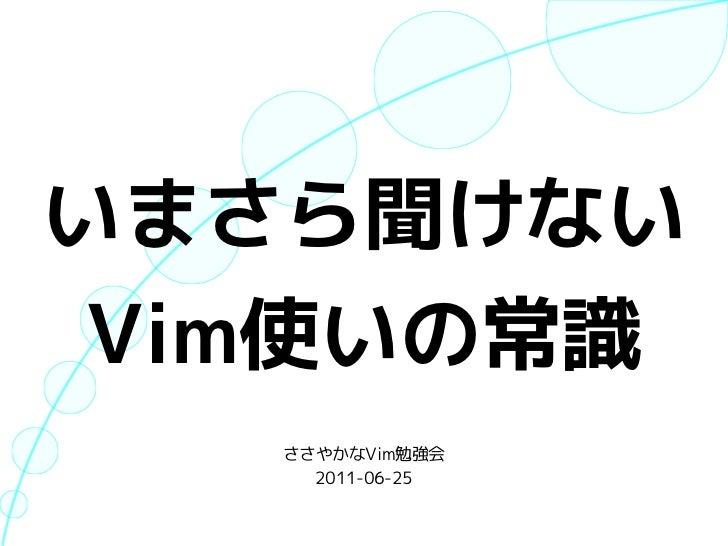 いまさら聞けない Vim使いの常識   ささやかなVim勉強会     2011-06-25
