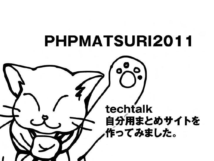PHPMATSURI2011     techtalk     自分用まとめサイトを     作ってみました。