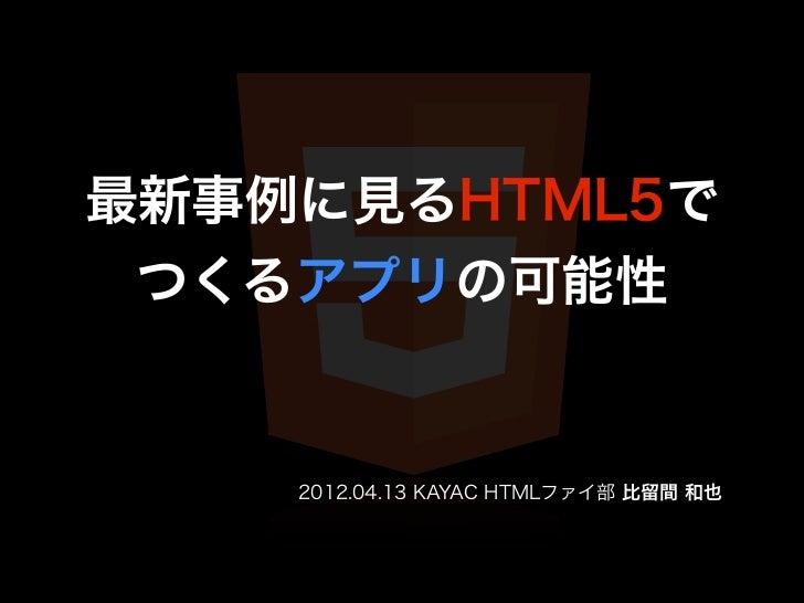 最新事例に見るHTML5で つくるアプリの可能性    2012.04.13 KAYAC HTMLファイ部 比留間 和也