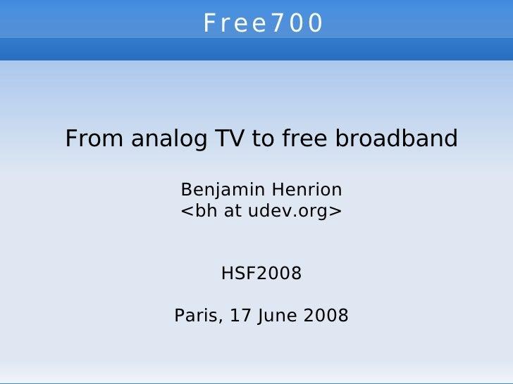 Free700   From analog TV to free broadband Benjamin Henrion <bh at udev.org> HSF2008 Paris, 17 June 2008