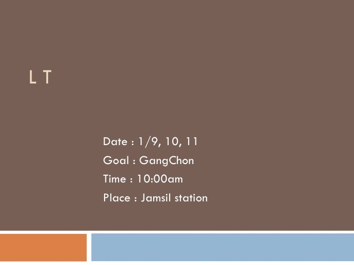 L T  Date : 1/9, 10, 11 Goal : GangChon Time : 10:00am Place : Jamsil station